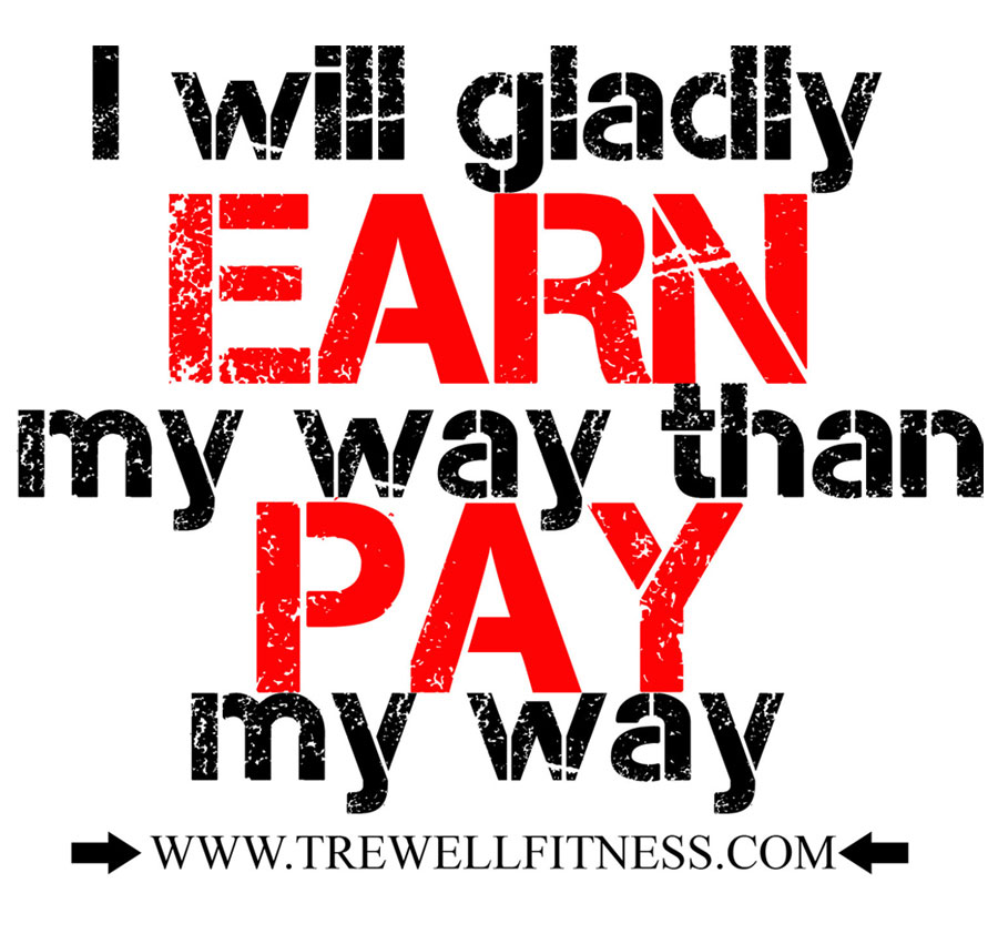 I will gladly EARN my way than PAY my way